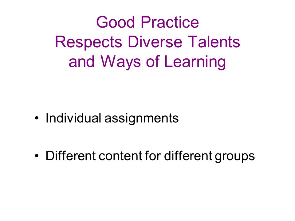 Good Practice Respects Diverse Talents and Ways of Learning Individual assignments Different content for different groups