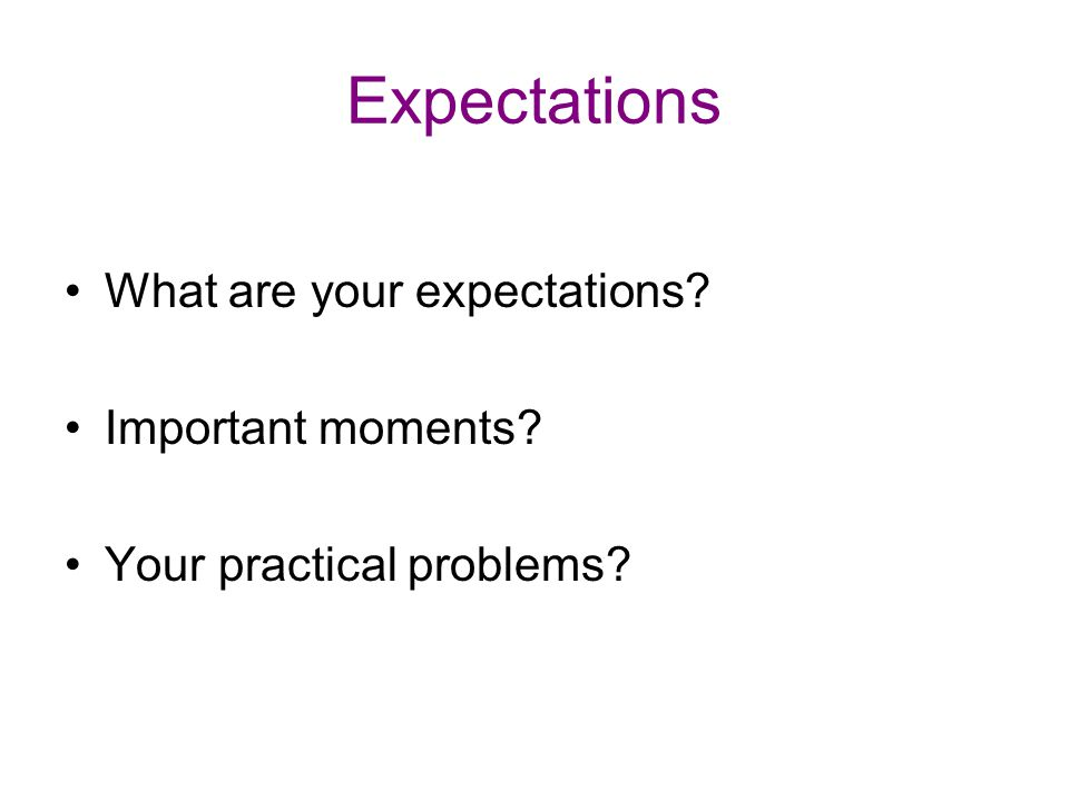Expectations What are your expectations Important moments Your practical problems