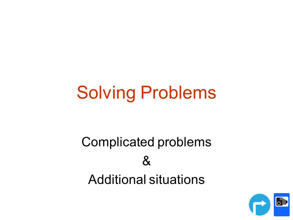 Solving Problems Complicated problems & Additional situations