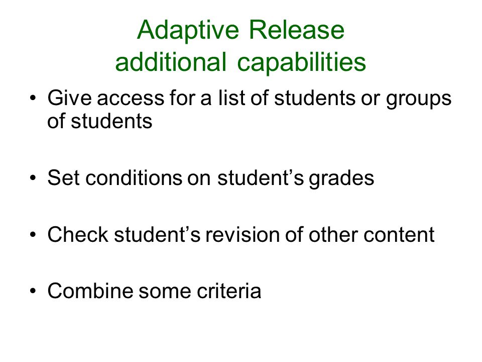 Adaptive Release additional capabilities Give access for a list of students or groups of students Set conditions on students grades Check students revision of other content Combine some criteria