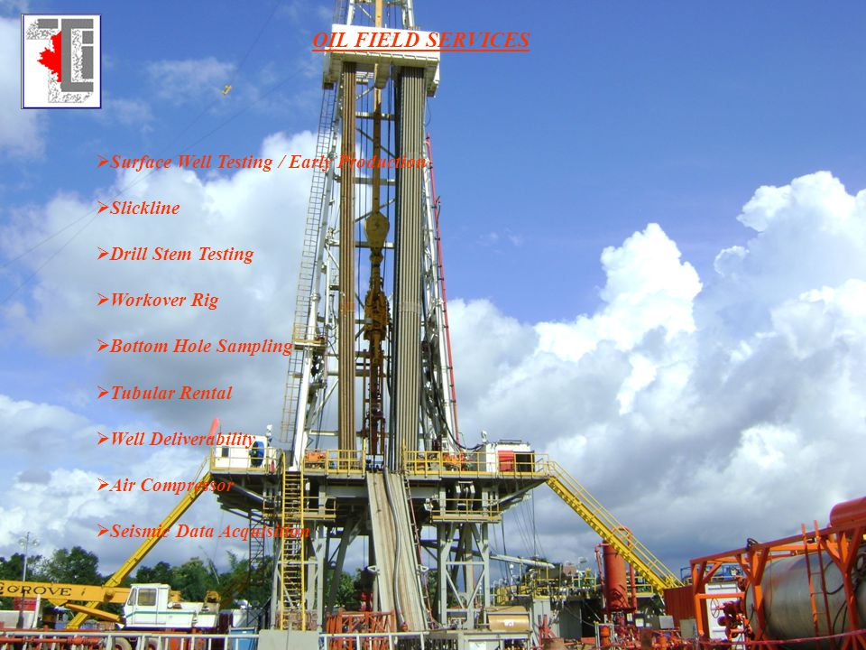 OIL FIELD SERVICES Surface Well Testing / Early Production Slickline Drill Stem Testing Workover Rig Bottom Hole Sampling Tubular Rental Well Delivera