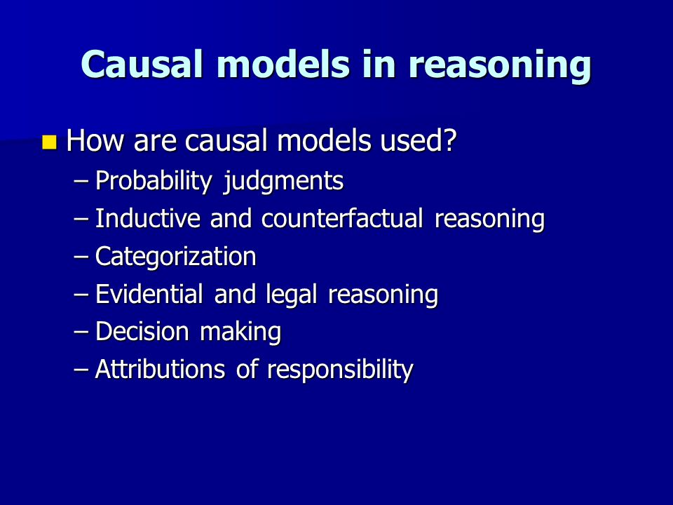 Causal models in reasoning How are causal models used? How are causal models used? –Probability judgments –Inductive and counterfactual reasoning –Cat