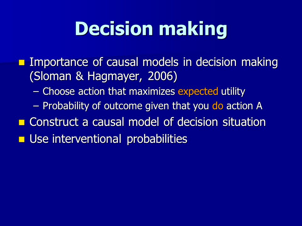 Decision making Importance of causal models in decision making (Sloman & Hagmayer, 2006) Importance of causal models in decision making (Sloman & Hagmayer, 2006) –Choose action that maximizes expected utility –Probability of outcome given that you do action A Construct a causal model of decision situation Construct a causal model of decision situation Use interventional probabilities Use interventional probabilities