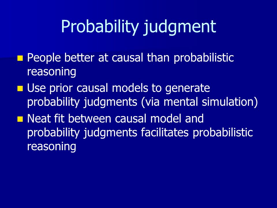 Probability judgment People better at causal than probabilistic reasoning Use prior causal models to generate probability judgments (via mental simulation) Neat fit between causal model and probability judgments facilitates probabilistic reasoning