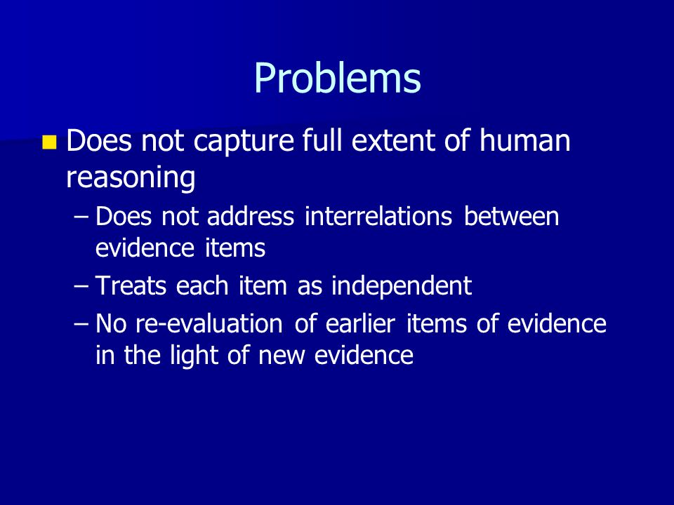 Problems Does not capture full extent of human reasoning – –Does not address interrelations between evidence items – –Treats each item as independent