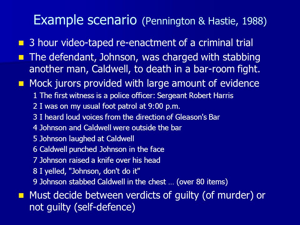 Example scenario (Pennington & Hastie, 1988) 3 hour video-taped re-enactment of a criminal trial The defendant, Johnson, was charged with stabbing ano