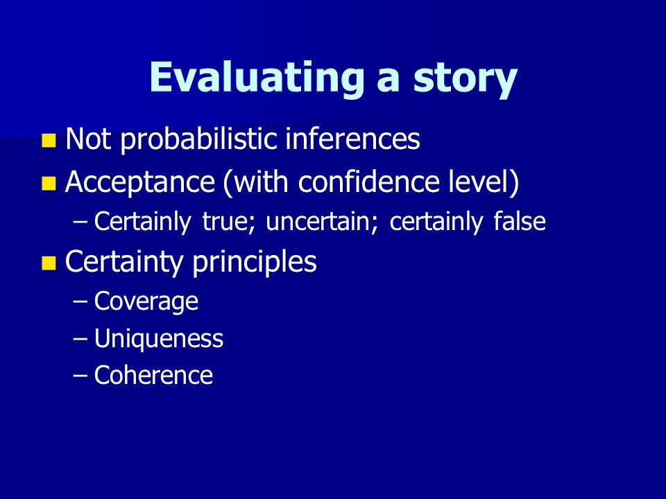Evaluating a story Not probabilistic inferences Acceptance (with confidence level) – –Certainly true; uncertain; certainly false Certainty principles – –Coverage – –Uniqueness – –Coherence