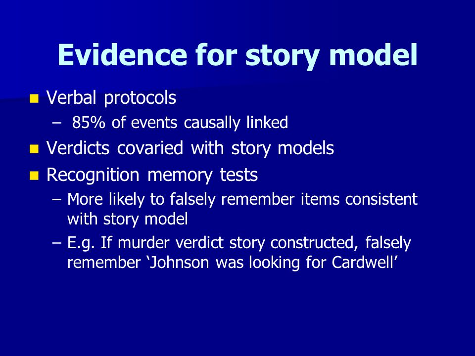 Evidence for story model Verbal protocols – – 85% of events causally linked Verdicts covaried with story models Recognition memory tests – –More likel