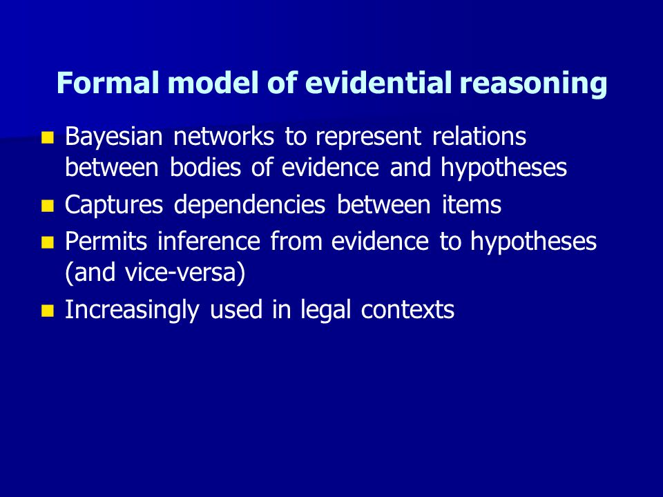 Formal model of evidential reasoning Bayesian networks to represent relations between bodies of evidence and hypotheses Captures dependencies between items Permits inference from evidence to hypotheses (and vice-versa) Increasingly used in legal contexts