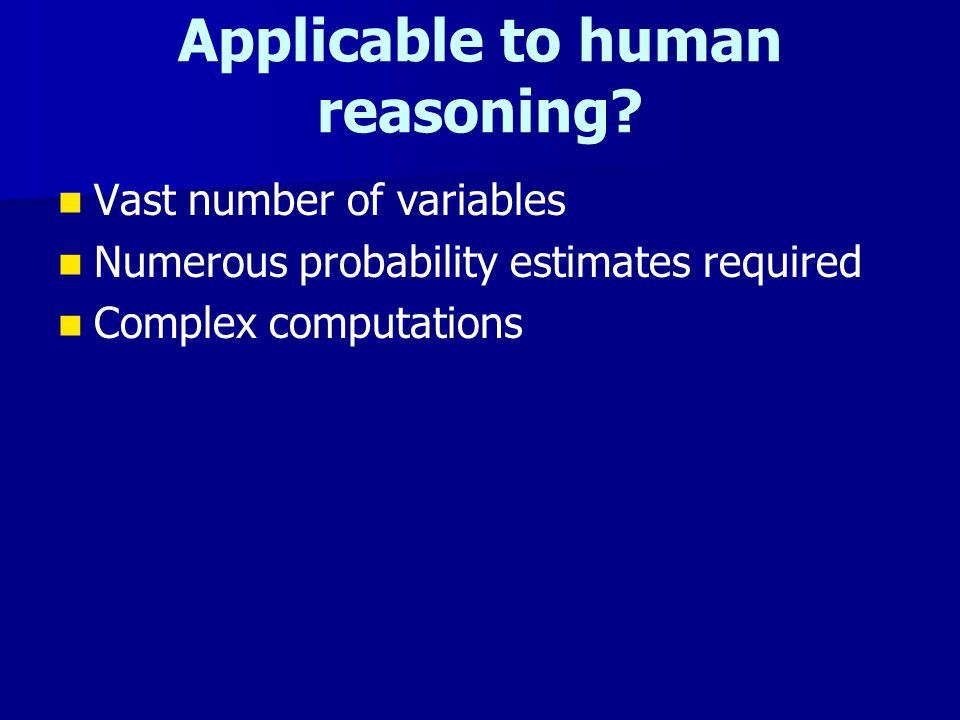Applicable to human reasoning? Vast number of variables Numerous probability estimates required Complex computations
