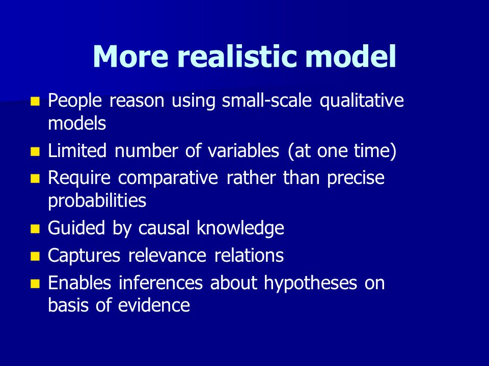 More realistic model People reason using small-scale qualitative models Limited number of variables (at one time) Require comparative rather than prec