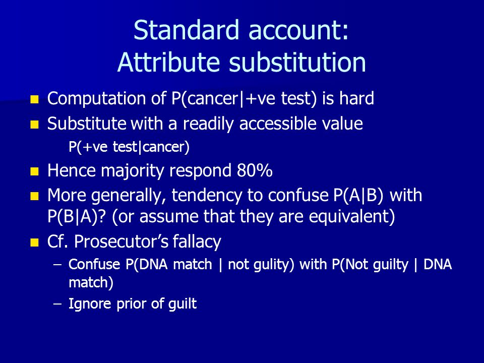 Standard account: Attribute substitution Computation of P(cancer|+ve test) is hard Substitute with a readily accessible value P(+ve test|cancer) Hence