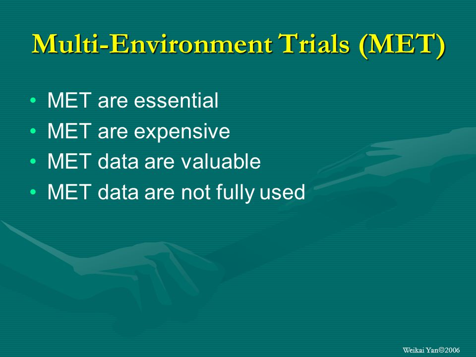 Weikai Yan 2006 Multi-Environment Trials (MET) MET are essential MET are expensive MET data are valuable MET data are not fully used