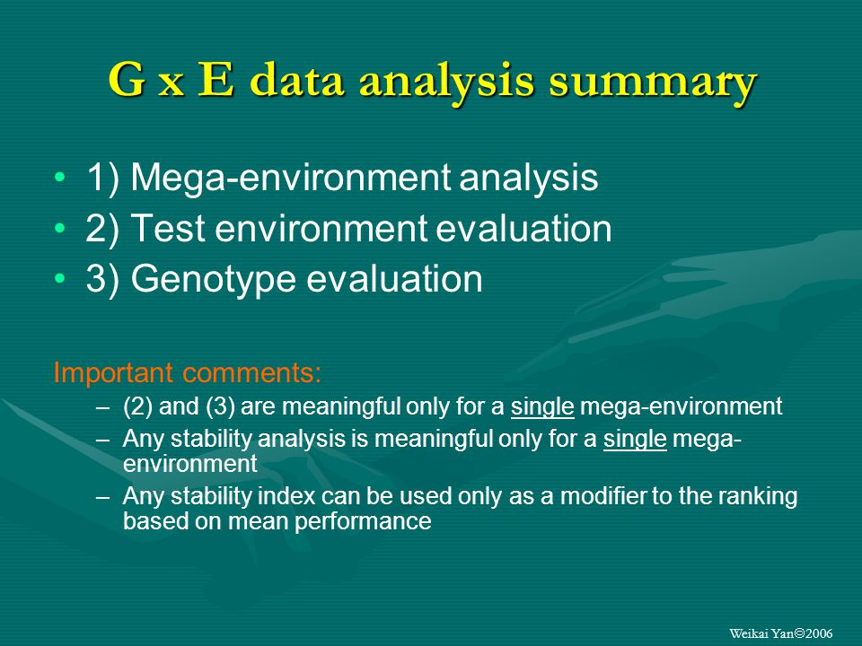 Weikai Yan 2006 G x E data analysis summary 1) Mega-environment analysis 2) Test environment evaluation 3) Genotype evaluation Important comments: –(2) and (3) are meaningful only for a single mega-environment –Any stability analysis is meaningful only for a single mega- environment –Any stability index can be used only as a modifier to the ranking based on mean performance
