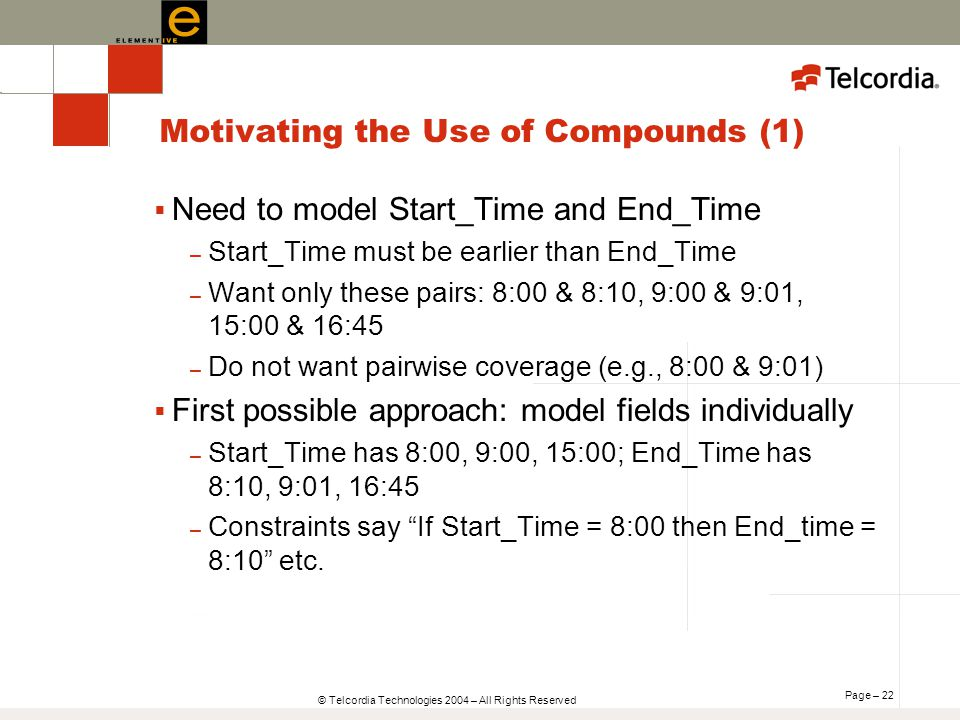 Page – 22 © Telcordia Technologies 2004 – All Rights Reserved Motivating the Use of Compounds (1) Need to model Start_Time and End_Time – Start_Time must be earlier than End_Time – Want only these pairs: 8:00 & 8:10, 9:00 & 9:01, 15:00 & 16:45 – Do not want pairwise coverage (e.g., 8:00 & 9:01) First possible approach: model fields individually – Start_Time has 8:00, 9:00, 15:00; End_Time has 8:10, 9:01, 16:45 – Constraints say If Start_Time = 8:00 then End_time = 8:10 etc.