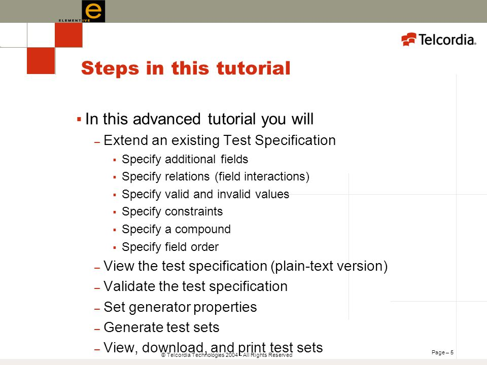 Page – 5 © Telcordia Technologies 2004 – All Rights Reserved Steps in this tutorial In this advanced tutorial you will – Extend an existing Test Specification Specify additional fields Specify relations (field interactions) Specify valid and invalid values Specify constraints Specify a compound Specify field order – View the test specification (plain-text version) – Validate the test specification – Set generator properties – Generate test sets – View, download, and print test sets