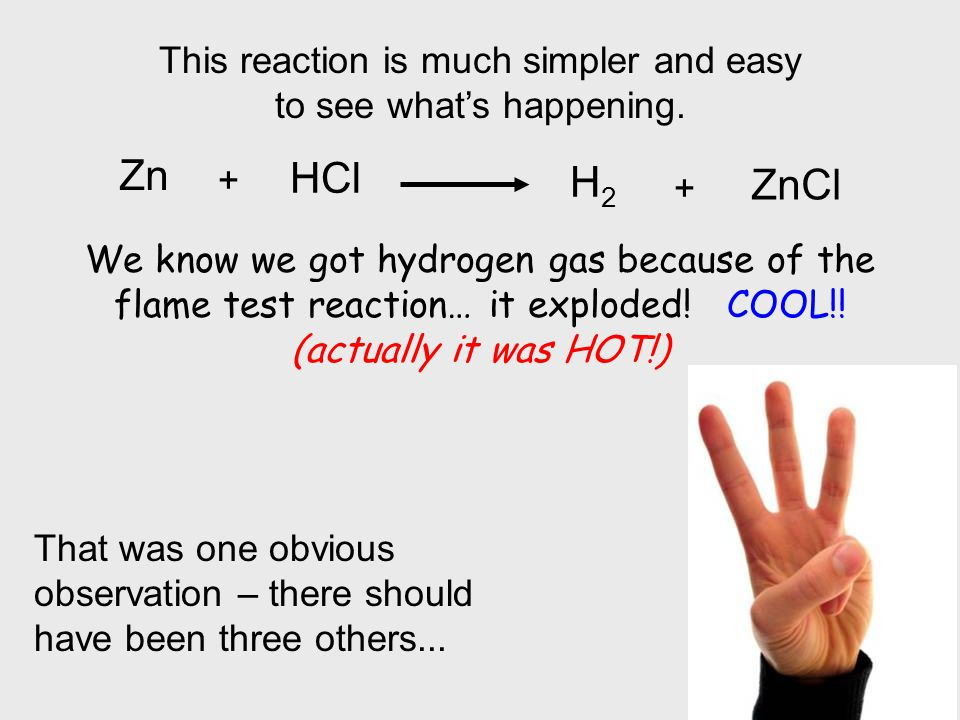 This reaction is much simpler and easy to see whats happening. Zn HCl + H2H2 + ZnCl We know we got hydrogen gas because of the flame test reaction… it