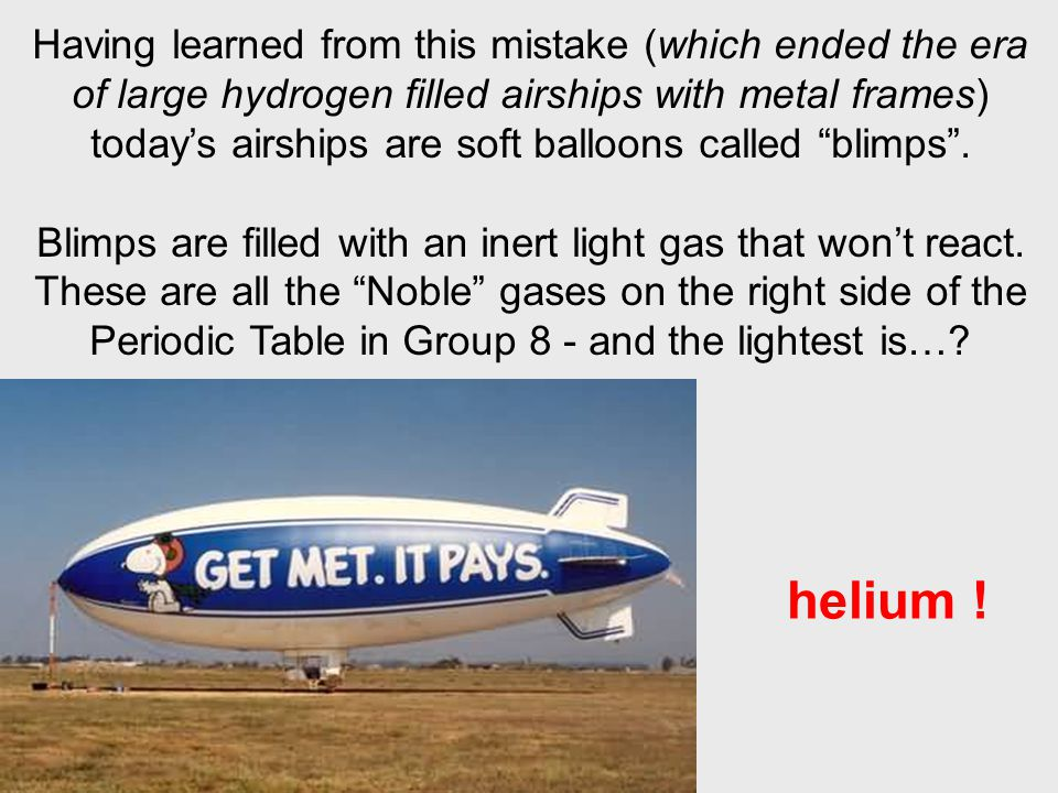 Having learned from this mistake (which ended the era of large hydrogen filled airships with metal frames) todays airships are soft balloons called bl