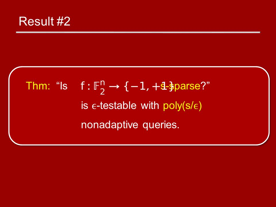 Result #2 Thm: Is s-sparse? is -testable with poly(s/) nonadaptive queries.