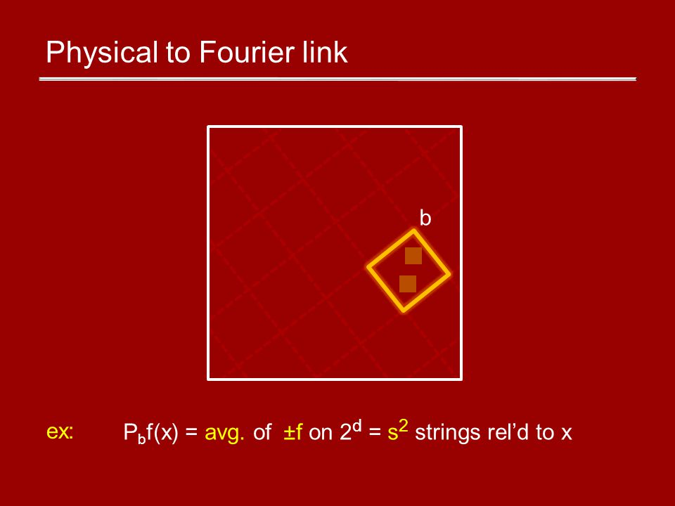 Physical to Fourier link b ex: P b f(x) = avg. of ±f on 2 d = s 2 strings reld to x