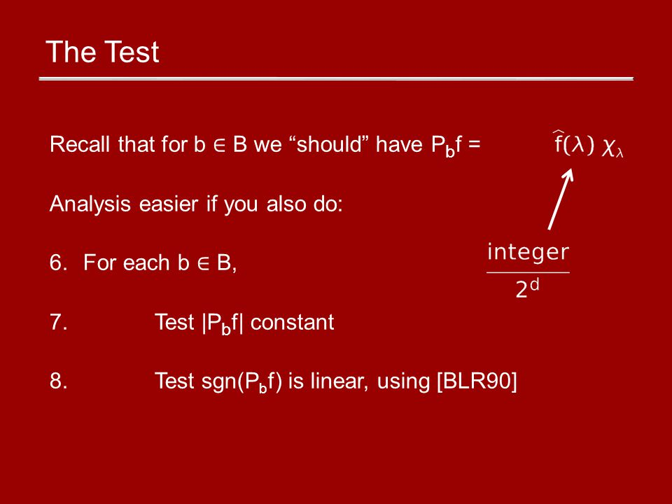 The Test Recall that for b B we should have P b f = Analysis easier if you also do: 6.For each b B, 7.Test |P b f| constant 8.Test sgn(P b f) is linear, using [BLR90]