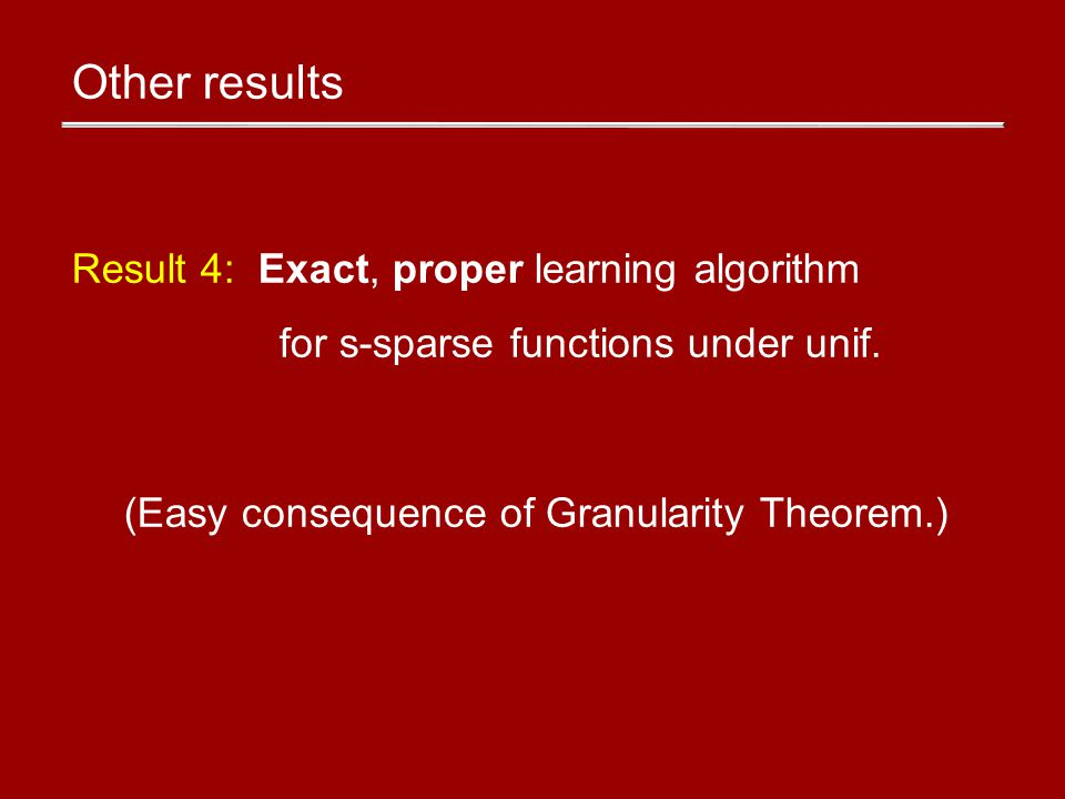 Other results Result 4: Exact, proper learning algorithm for s-sparse functions under unif.