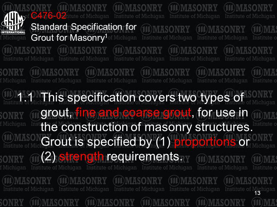13 C476-02 Standard Specification for Grout for Masonry 1 1.1This specification covers two types of grout, fine and coarse grout, for use in the const