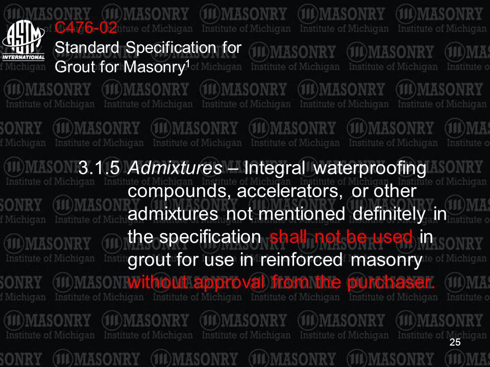 25 C476-02 Standard Specification for Grout for Masonry 1 3.1.5Admixtures – Integral waterproofing compounds, accelerators, or other admixtures not me