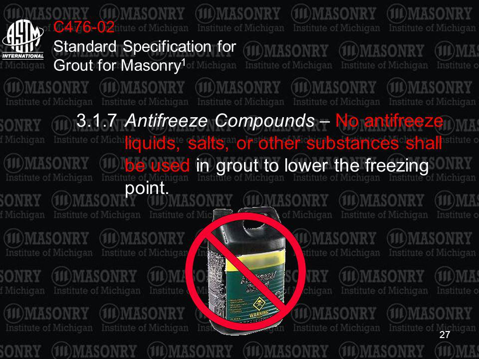 27 C476-02 Standard Specification for Grout for Masonry 1 3.1.7Antifreeze Compounds – No antifreeze liquids, salts, or other substances shall be used