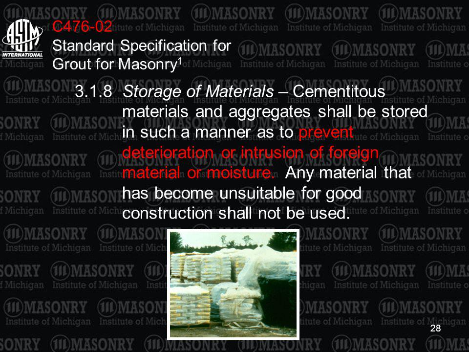 28 C476-02 Standard Specification for Grout for Masonry 1 3.1.8Storage of Materials – Cementitous materials and aggregates shall be stored in such a m