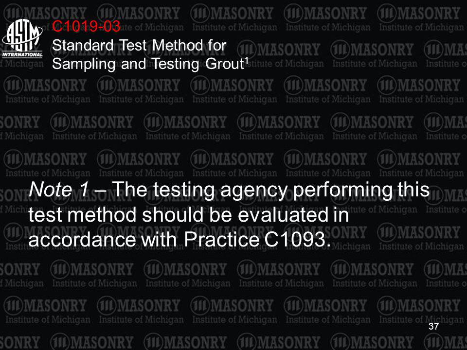 37 C1019-03 Standard Test Method for Sampling and Testing Grout 1 Note 1 – The testing agency performing this test method should be evaluated in accor