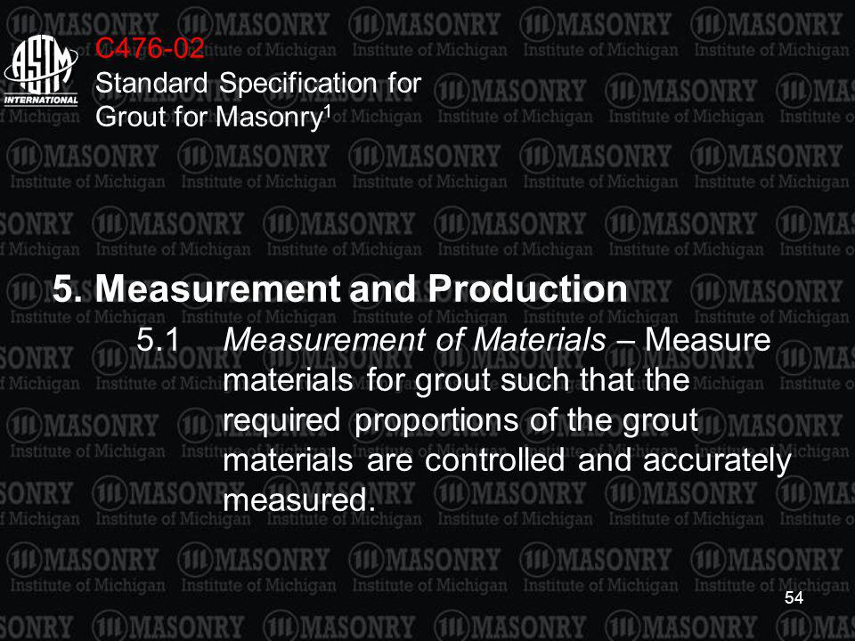 54 C476-02 Standard Specification for Grout for Masonry 1 5.Measurement and Production 5.1Measurement of Materials – Measure materials for grout such