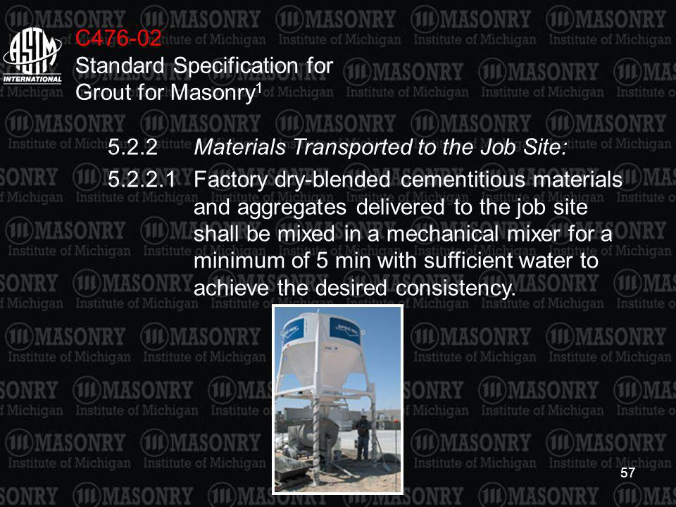 57 C476-02 Standard Specification for Grout for Masonry 1 5.2.2Materials Transported to the Job Site: 5.2.2.1Factory dry-blended cementitious material