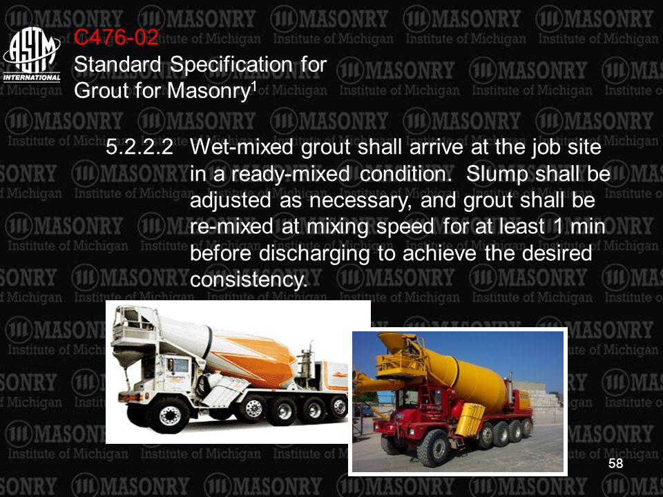 58 C476-02 Standard Specification for Grout for Masonry 1 5.2.2.2Wet-mixed grout shall arrive at the job site in a ready-mixed condition. Slump shall