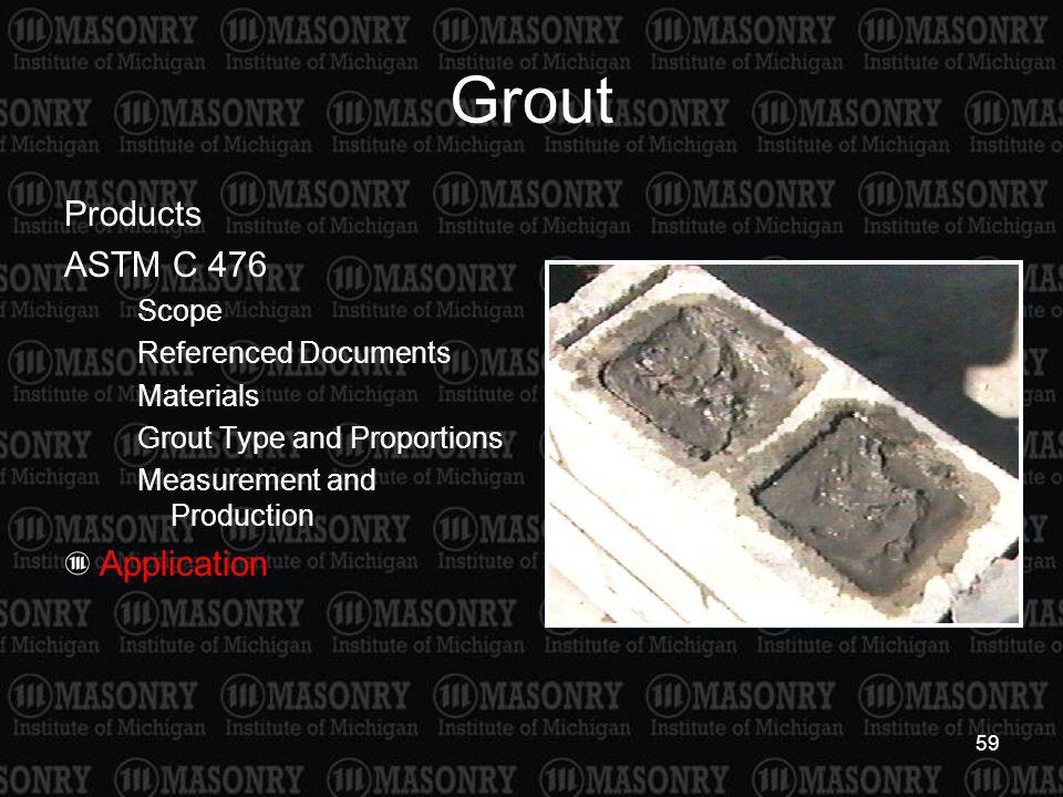 59 Grout Products ASTM C 476 Scope Referenced Documents Materials Grout Type and Proportions Measurement and Production Application