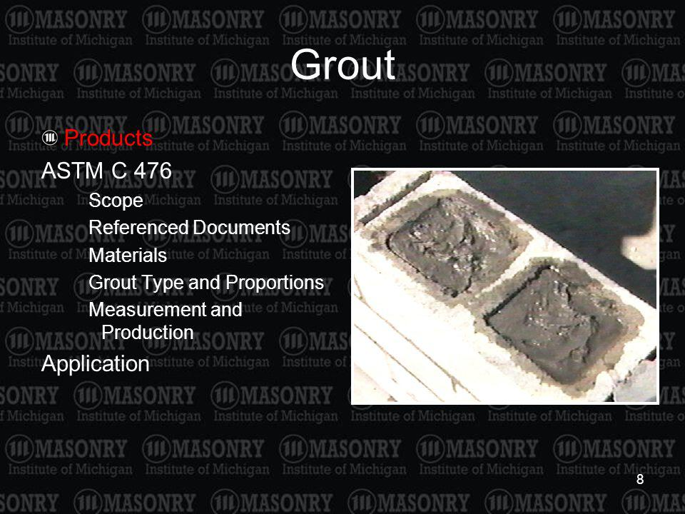 8 Grout Products ASTM C 476 Scope Referenced Documents Materials Grout Type and Proportions Measurement and Production Application