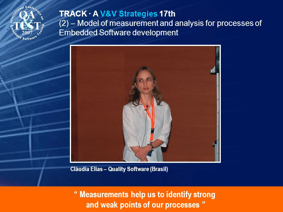 Measurements help us to identify strong and weak points of our processes TRACK · A V&V Strategies 17th (2) – Model of measurement and analysis for processes of Embedded Software development Cláudia Elias – Quality Software (Brasil)