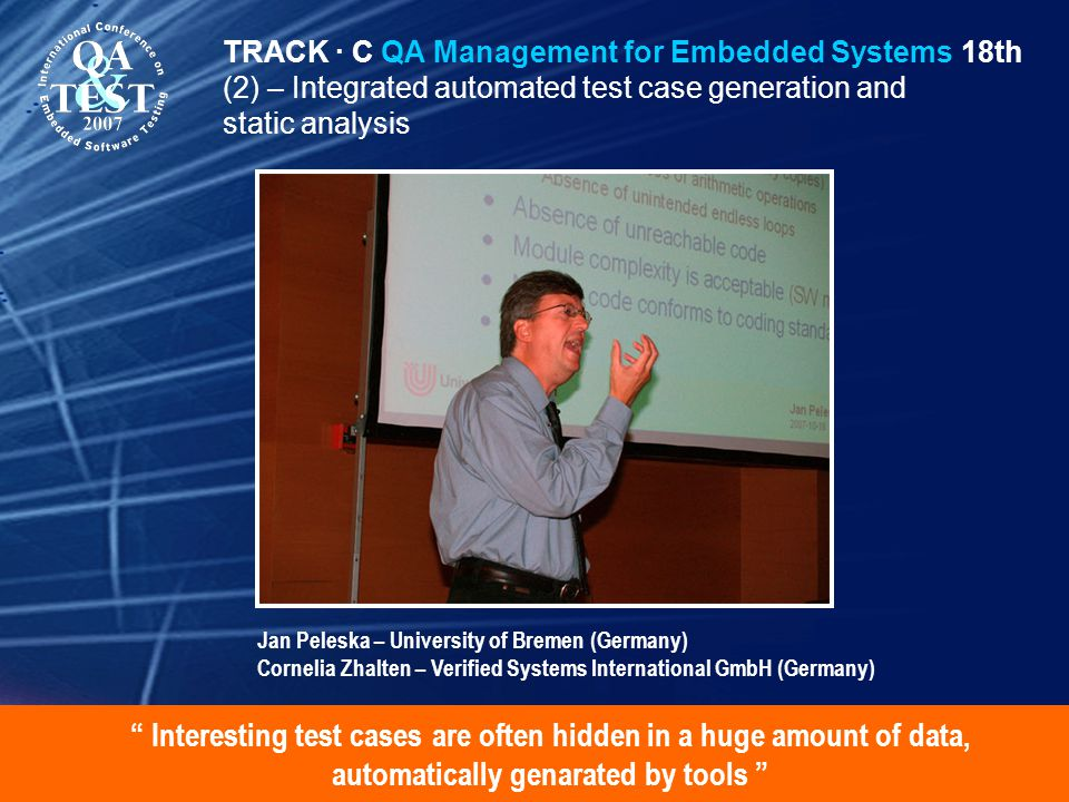 Interesting test cases are often hidden in a huge amount of data, automatically genarated by tools TRACK · C QA Management for Embedded Systems 18th (2) – Integrated automated test case generation and static analysis Jan Peleska – University of Bremen (Germany) Cornelia Zhalten – Verified Systems International GmbH (Germany)