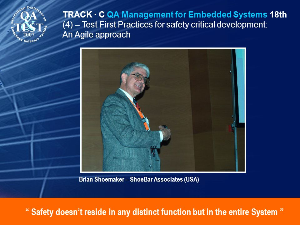 Safety doesnt reside in any distinct function but in the entire System TRACK · C QA Management for Embedded Systems 18th (4) – Test First Practices for safety critical development: An Agile approach Brian Shoemaker – ShoeBar Associates (USA)