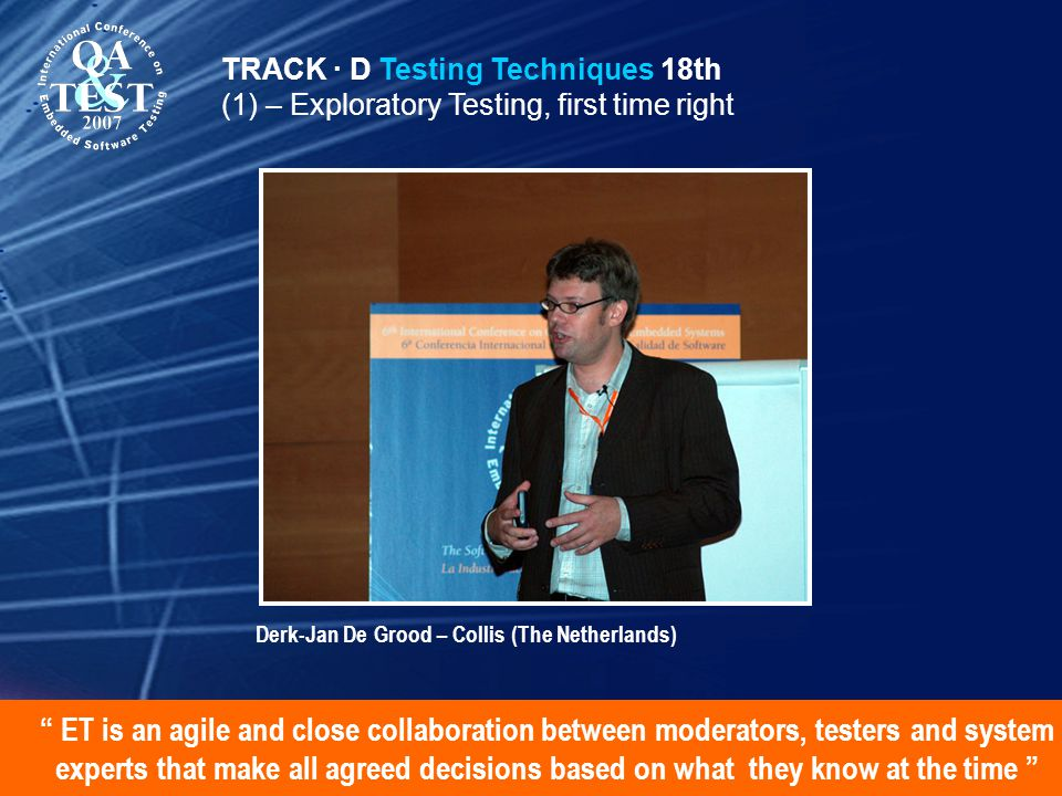 ET is an agile and close collaboration between moderators, testers and system experts that make all agreed decisions based on what they know at the time TRACK · D Testing Techniques 18th (1) – Exploratory Testing, first time right Derk-Jan De Grood – Collis (The Netherlands)