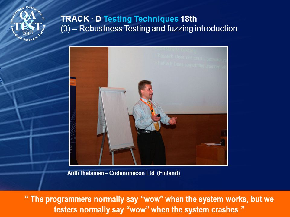 The programmers normally say wow when the system works, but we testers normally say wow when the system crashes TRACK · D Testing Techniques 18th (3) – Robustness Testing and fuzzing introduction Antti Ihalainen – Codenomicon Ltd.