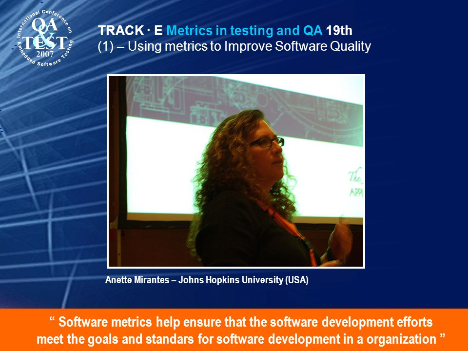 Software metrics help ensure that the software development efforts meet the goals and standars for software development in a organization TRACK · E Metrics in testing and QA 19th (1) – Using metrics to Improve Software Quality Anette Mirantes – Johns Hopkins University (USA)