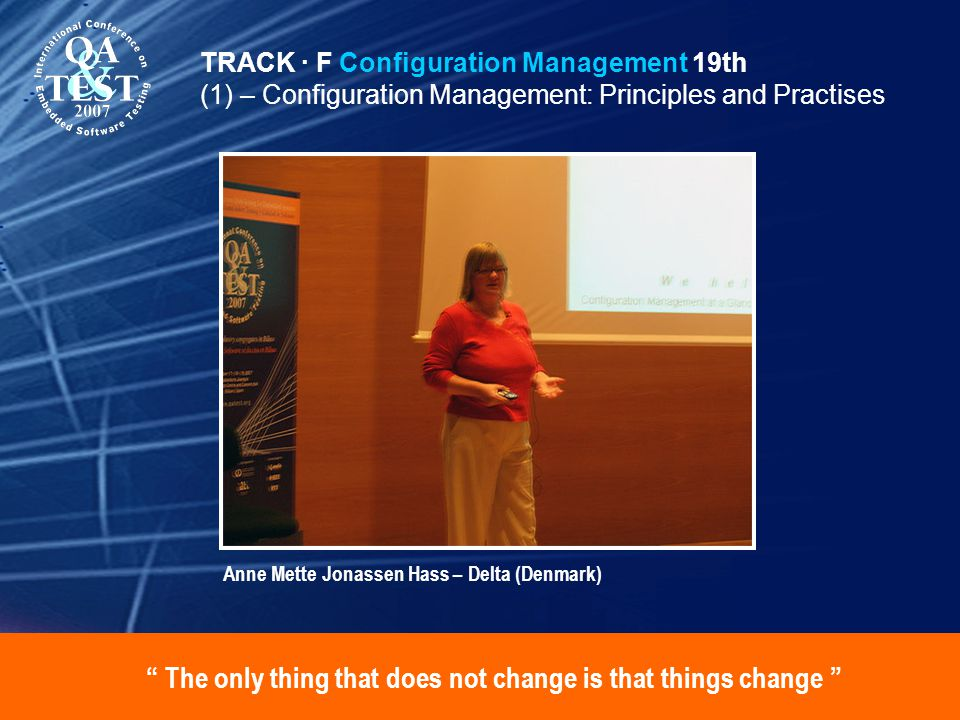 The only thing that does not change is that things change TRACK · F Configuration Management 19th (1) – Configuration Management: Principles and Practises Anne Mette Jonassen Hass – Delta (Denmark)
