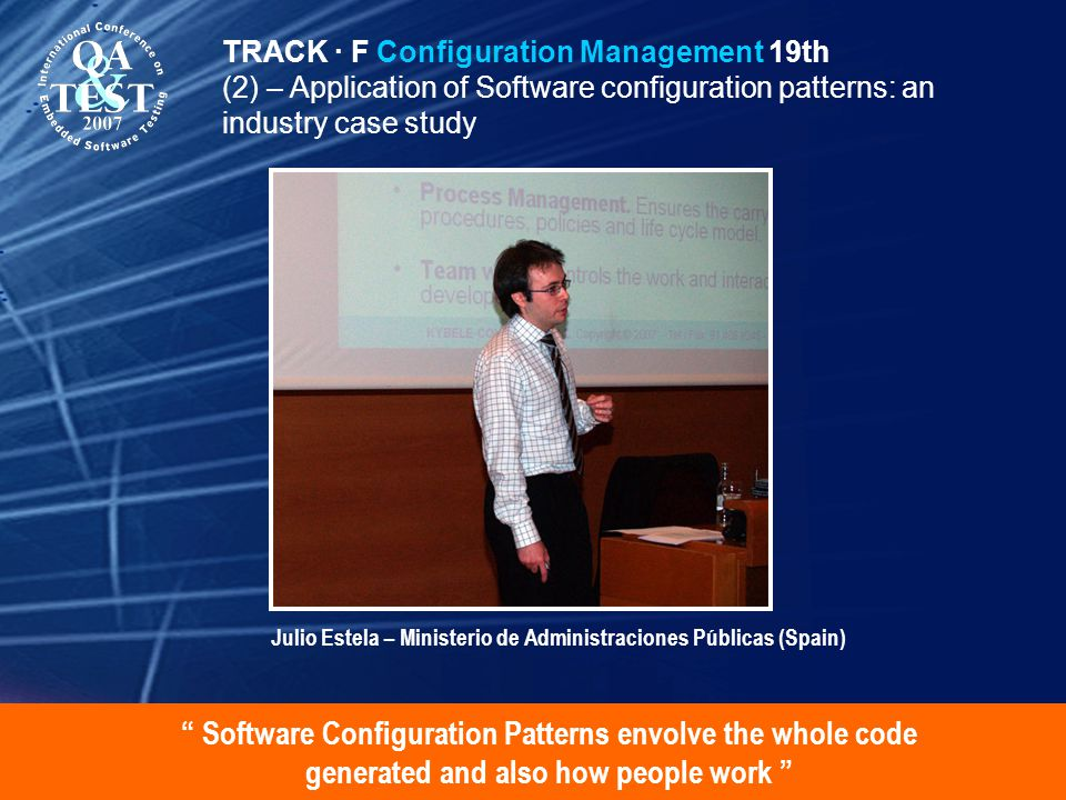 Software Configuration Patterns envolve the whole code generated and also how people work TRACK · F Configuration Management 19th (2) – Application of Software configuration patterns: an industry case study Julio Estela – Ministerio de Administraciones Públicas (Spain)