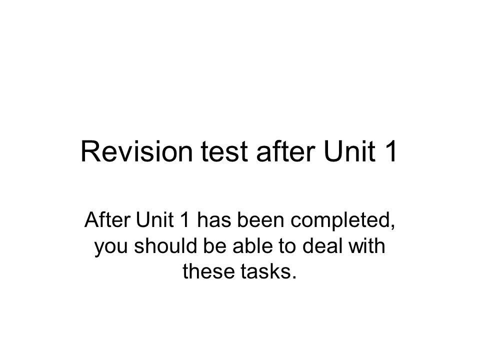 Revision test after Unit 1 After Unit 1 has been completed, you should be able to deal with these tasks.