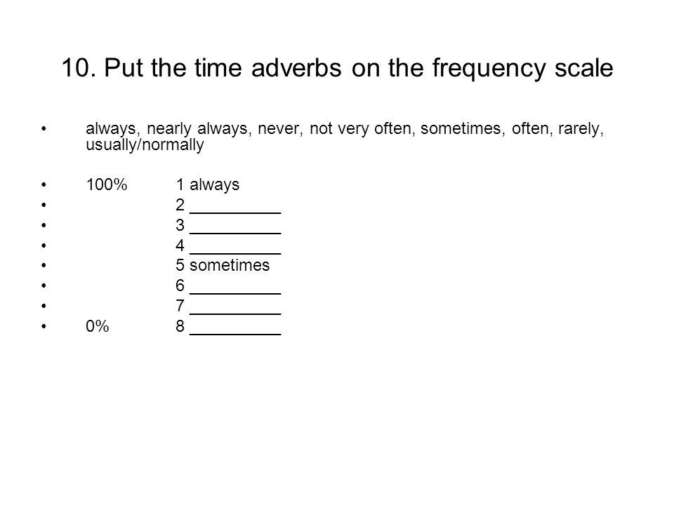 10. Put the time adverbs on the frequency scale always, nearly always, never, not very often, sometimes, often, rarely, usually/normally 100% 1 always
