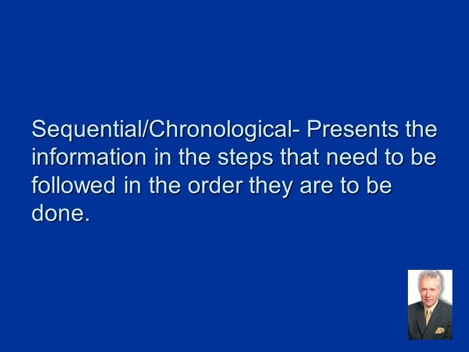Sequential/Chronological- Presents the information in the steps that need to be followed in the order they are to be done.