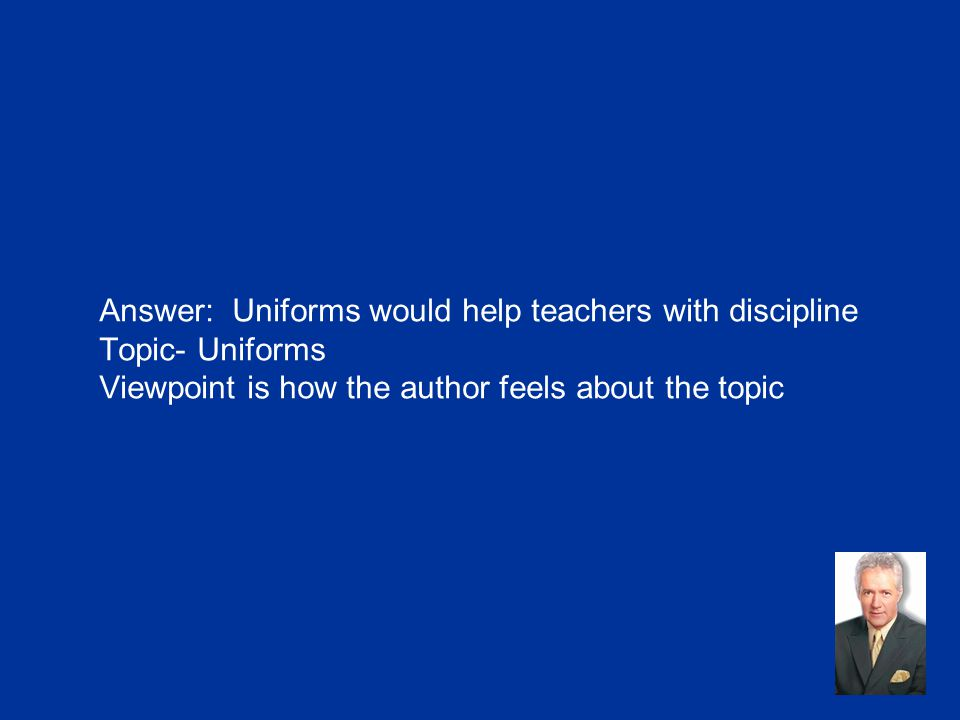 Answer: Uniforms would help teachers with discipline Topic- Uniforms Viewpoint is how the author feels about the topic