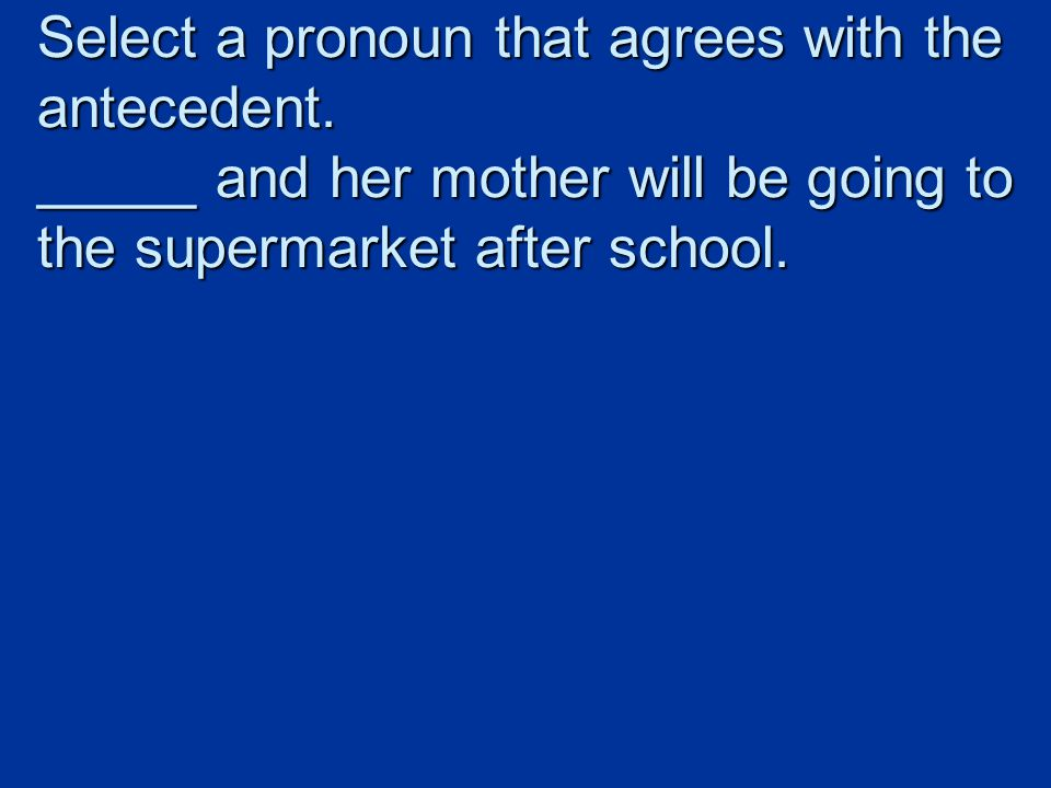 Select a pronoun that agrees with the antecedent.