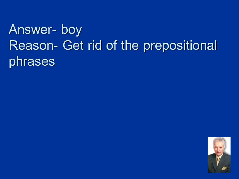 Answer- boy Reason- Get rid of the prepositional phrases
